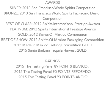 AWARDS SILVER: 2013 San Francisco World Spirits Competition BRONZE: 2013 San Francisco World Spirits Packaging Design Competition BEST OF CLASS: 2012 Spirits International Prestige Awards PLATINUM: 2012 Spirits International Prestige Awards GOLD: 2012 Spirits Of Mexico Competition BEST OF SHOW: 2012 Spirits Of Mexico Packaging Competition 2015 Made in Mexico Tasting Competition GOLD 2015 Santa Barbara Tequila Harvest GOLD RATINGS 2015 The Tasting Panel 89 POINTS BLANCO : 2015 The Tasting Panel 90 POINTS REPOSADO 2015 The Tasting Panel 93 POINTS ANEJO